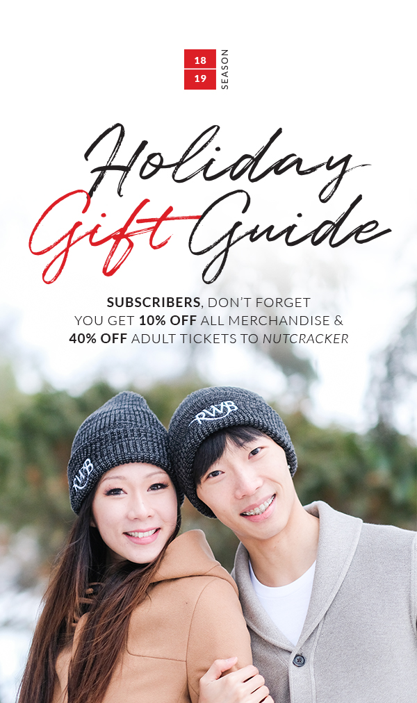 Holiday Gift Guide. Subscribers, don't forget you get 10% off all merchandise and 40% off all tickets to Nutcracker