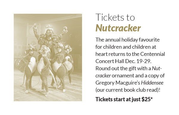 Tickets to Nutcracker! The annual holiday favourite for children and children at heart returns to the Centennial Concert Hall Dec. 19-29. Round out the gift with a Nutcracker ornament and a copy of Gregory Macguire's Hiddensee (our current book club read)! Tickets start at just $25*