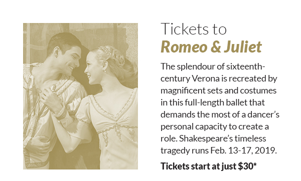 Tickets to Romeo & Juliet! The splendour of sixteenth-century Verona is recreated by magnificent sets and costumes in this full-length ballet that demands the most of a dancer's personal capacity to create a role. Shakespeare's timeless tragedy runs Feb. 13-17, 2019. Tickets start at just $30*