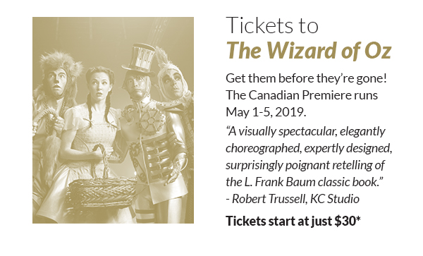 """Tickets to The Wizard of Oz! Get them before they're gone! The Canadian Premiere runs May 1-5, 2019. """"A visually spectacular, elegantly choreographed, expertly designed, surprisingly poignant retelling of the L. Frank Baum classic book.""""- Robert Trussell, KC Studio Tickets start at just $30*"""