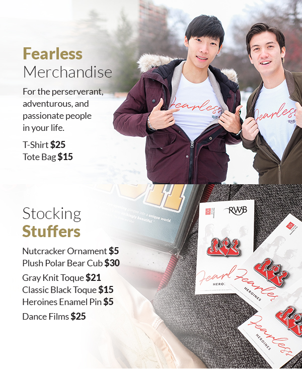 FearlessMerchandise For the perserverant, adventurous, and passionate people in your life. T-Shirt $25 Tote Bag $15 StockingStuffers Nutcracker Ornament $5 Plush Polar Bear Cub $30 Gray Knit Toque $21 Classic Black Toque $15Heroines Enamel Pin $5 Dance Films $25