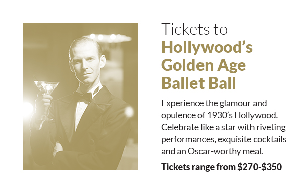 Tickets to Hollywood's Golden Age Ballet Ball Experience the glamour and opulence of 1930's Hollywood. Celebrate like a star with riveting performances, exquisite cocktails and an Oscar-worthy meal.Tickets range from $270-$350