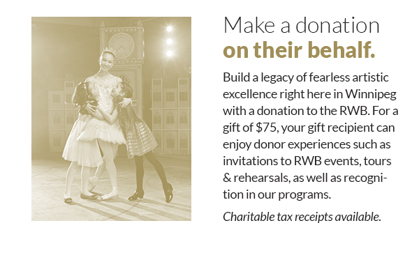 Make a donation on their behalf. Build a legacy of fearless artistic excellence right here in Winnipeg with a donation to the RWB. For a gift of $75, your gift recipient can enjoy donor experiences such as invitations to RWB events, tours & rehearsals, as well as recognition in our programs. Charitable tax receipts available.