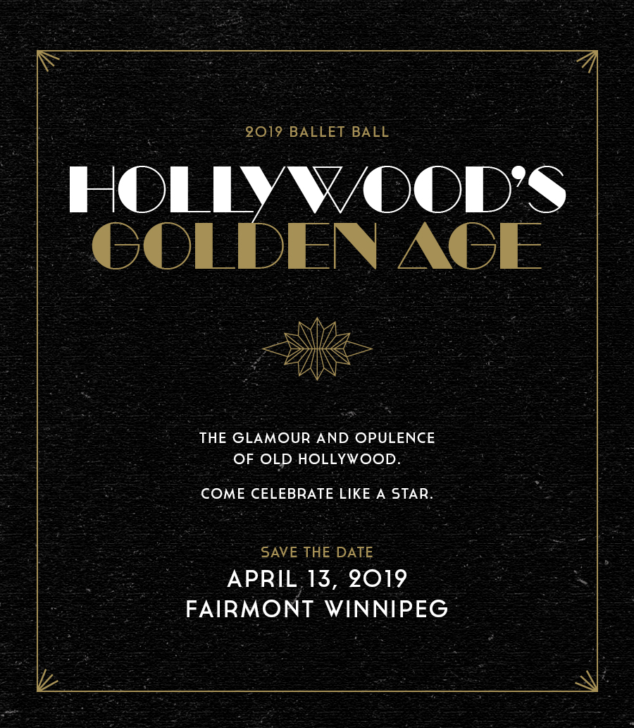 2019 Ballet Ball. Hollywood's Golden Age. The glamour and opulence of old Hollywood. Come celebrate like a star. Save the date: April 13, 2019. Fairmont Winnipeg