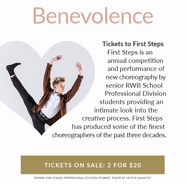 BENEVOLENCE: Tickets to First Steps. First Steps is an annual competition and performance of new choreography by senior RWB School Professional Division students providing an intimate look into the creative process. First Steps has produced some of the finest choreographers of the past three decades. Tickets on sale 2 for $20!