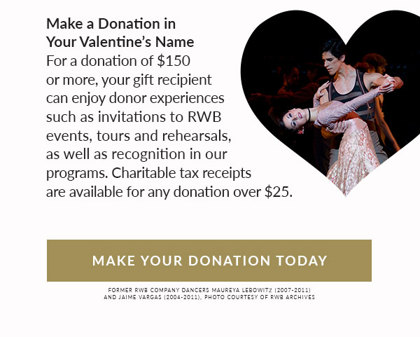 Donations in significant other's name. For a donation of $150 or more, your gift recipient can enjoy donor experiences such as invitations to RWB events, tours and rehearsals, as well as recognition in our programs. Charitable tax receipts are available for any donation over $25. Make your donation today!
