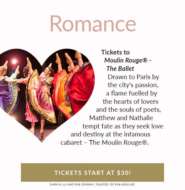 ROMANCE. Tickets to Moulin Rouge® - The Ballet. Drawn to Paris by the city's passion, a flame fuelled by the hearts of lovers and the souls of poets, Matthew and Nathalie tempt fate as they seek love and destiny at the infamous cabaret – The Moulin Rouge®. Tickets start at $30!