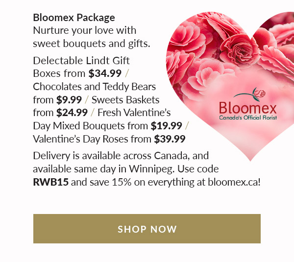 Bloomex Package: Nurture your love with sweet bouquets and gift packages. Delectable Lindt Gift Boxes from $34.99. Chocolates and Teddy Bears from $9.99. Sweets Baskets from $24.99. Fresh Valentine's Day Mixed Bouquets from $19.99. Valentine's Day Roses from $39.99. Delivery available across Canada;same day available in Winnipeg. Use Code RWB15 and Save 15% on Everything at Bloomex.ca!