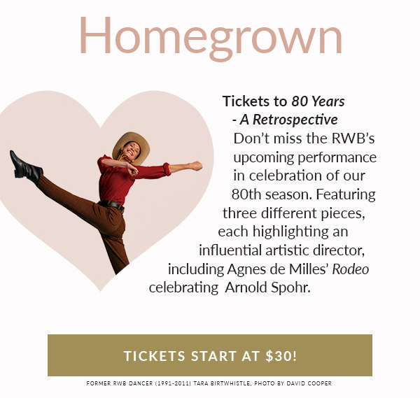 HOMEGROWN. Tickets to 80 Years – a Retrospective. Don't miss the RWB's upcoming performance in celebration of their 80th season. Featuring three different pieces to highlight a different influential artistic director including Agnes de Milles' Rodeo. Tickets start at $30!