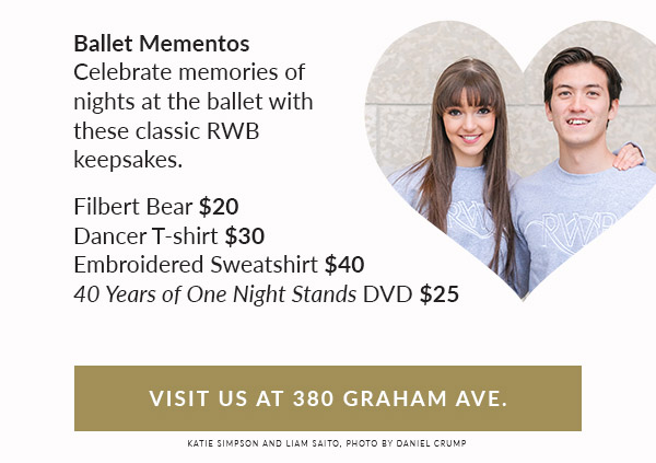 Ballet Mementos: Celebrate memories of nights at the ballet with these classic RWBkeepsakes. Filbert bear $20. Dancer t-shirt $30. Embroidered sweatshirt $40. 40 Years of One Night Stands DVD $25. Visit us at 380 Graham Ave.