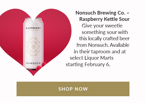 Nonsuch Brewing Co. – Raspberry Kettle Sour. Give your sweetie something sour with this locally crafted beer from Nonsuch. Available in their taproom and at select Liquor Marts starting February 6th. Shop Now!