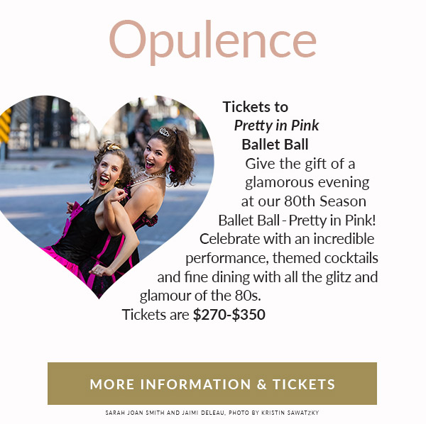 "OPULENCE: Tickets to ""Pretty in Pink"" Ballet Ball. Give the gift of a glamorous evening at our 80th Season Ballet Ball - Pretty In Pink! Celebrate with an incredible performance, themed cocktails and fine dining with all the glitz and glamour of the 80s. Tickets are $270 - $350."